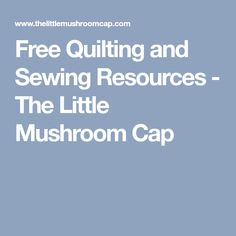 Free Quilting and Sewing Resources - The Little Mushroom Cap