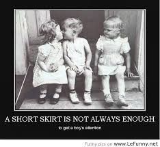 Haha a short skirt is not always enough to get a boys attention.