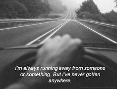 Im always running away from someone or something. But Ive never gotten anywhere