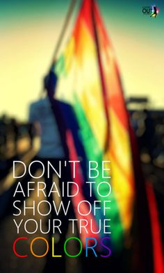 Don't be afraid to show off your true colors. Doesn't just have to be about sexual orientation, it could be just being yourself. Good quote for a bulletin board