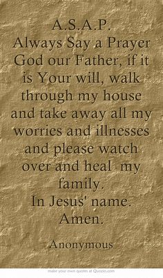 A.S.A.P. Always Say a Prayer God our Father, if it is Your will, walk through my house and take away all my worries and illnesses and please watch over and heal my family. In Jesus' name. Amen.