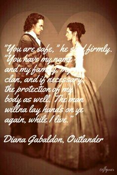 """You are safe,"" he said firmly. ""You have my name and my family, my clan, and if necessary, the protection of my body as well. The man willna lay hands on ye again, while I live.""   ― Diana Gabaldon, Outlander"
