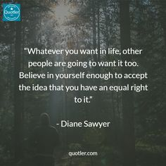 """""""Whatever you want in life, other people are going to want it too. Believe in yourself enough to accept the idea that you have an equal right to it."""" - Diane Sawyer #quotes #quote #quoteoftheday #lovequotes"""