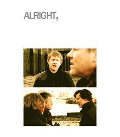 """""""Alright, alright. Girls. Calm down.""""-John Watson 