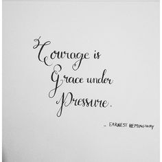 Courage is grace under pressure - E.Hemingway