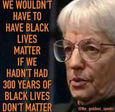 'Black lives matter' is a response to 300 years of rampant inhumane, racist 'Black lives don't matter' attitudes.