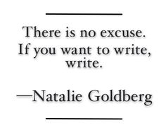 """""""There is no excuse. If you want to write, write."""" -Natalie Goldberg"""