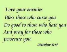 """""""But I say to you who hear, Love your enemies, do good to those who hate you, bless those who curse you, pray for those who abuse you."""" (Luke 6:27, 28 ESV)"""
