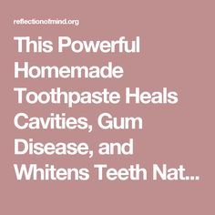 This Powerful Homemade Toothpaste Heals Cavities, Gum Disease, and Whitens Teeth Naturally! | Reflection of mind