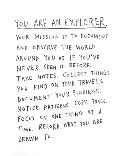 You Are An Explorer. Your mission is to document And observe the world Around you as if you've  Never seen it before.  Take notes. Collect things you find on your travels.  Document your findings.  Notice Patterns.  Copy. Trace.  Focus on one thing at a time.  Record what you are drawn to.