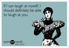 If I can laugh at myself, I should definitely be able to laugh at you.