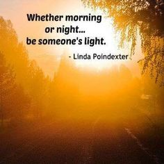 "❤ Linda Poindexter Quote ~  ""Whether morning or night...be someone's light."""