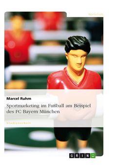 Sportmarketing im Fußball am Beispiel des FC Bayern München. GRIN http://grin.to/thd1R Amazon http://grin.to/9LbeU