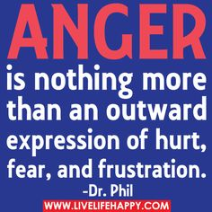 Dr. Phil. Anger is nothing more than an outward expression of hurt, fear, and frustration.