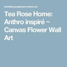 Tea Rose Home: Anthro inspiré ~ Canvas Flower Wall Art