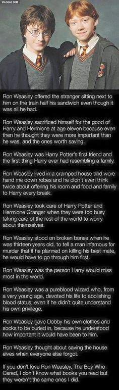 Ron Weasley - the Boy Who Cared. And this is the reason why Ron is so extremely important and valuable beyond compare. He always gets put down for not being as smart as the other two and not being a successful as his two best friends. But he is (and always will be) truly amazing, caring and kind.