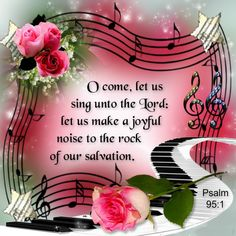 Psalm 95:1 O come, let us sing unto the Lord: let us make a joyful noise to the rock of our salvation. <3