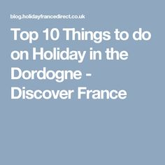 Top 10 Things to do on Holiday in the Dordogne - Discover France