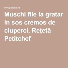 Muschi file la gratar in sos cremos de ciuperci, Rețetă Petitchef
