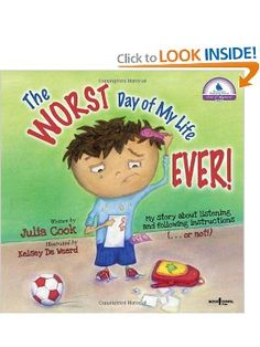 The Worst Day of My Life Ever! By Julia Cook 4 years and up    The book includes tips for parents and educators on how to effectively teach listening and following instructions skills to kids.