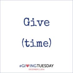 Give (time) http://www.givingtuesday.org/