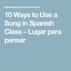 10 Ways to Use a Song in Spanish Class – Lugar para pensar