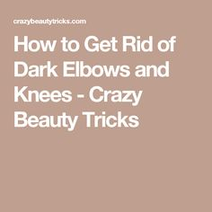 How to Get Rid of Dark Elbows and Knees - Crazy Beauty Tricks