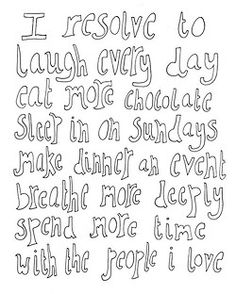 i resolve to laugh every day, sleep in on sundays, make dinner an event, breather more deeply, spend more time with the people i love