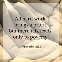 """All hard work brings a profit, but mere talk leads only to poverty."" ~Proverbs 14:23"