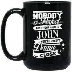 John Mug Nobody's Perfect But If You Are John Pretty Damn Close Coffee Mug Tea Mug John Mug Nobody's Perfect But If You Are John Pretty Damn Close Coffee Mug Te