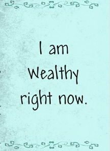 I am wealthy RIGHT now!   Found on www.everydayaffirmations.com