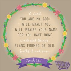 """Isaiah 25:1 - Verse of the Day 7/4/14 - Whats in the Bible """"O Lord, you are my God; I will exalt you; I will praise your name. For you have done wonderful things,  plans formed of old, faithful and sure."""""""