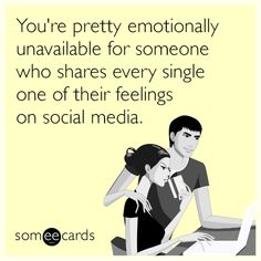 You're pretty emotionally unavailable for someone who shares every single one of their feelings on social media.