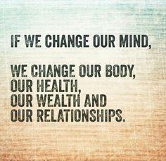 If we change our mind, we change our body, our health, our wealth and our relationships. thedailyquotes.com