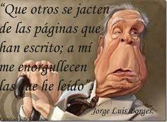 """""""Que otros se jacten de las páginas que han escrito; a mí me enorgullecen las que he leído"""" Borges. Feliz semana!"""