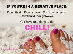 Be still if you are in a negative place and chill....