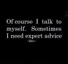 Expert Advice :) And sometimes it's the only way to get an intelligent conversation. Just sayin'...