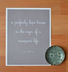 A perfectly kept house is the sign of a misspent life...guess I'm doing ok then!