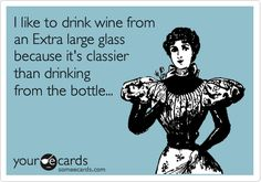 I like to drink wine from an Extra large glass because it's classier than drinking from the bottle...