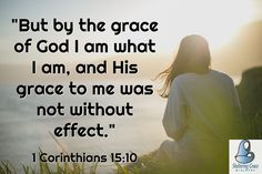 """""""But by the grace of God I am what I am, and His grace to me was not without effect.""""-1 Corinthians 15:10 NIV #bible"""