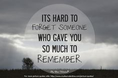 Its hard to forget someone who gave you so much to remember. Also for my dear husband, Richard.