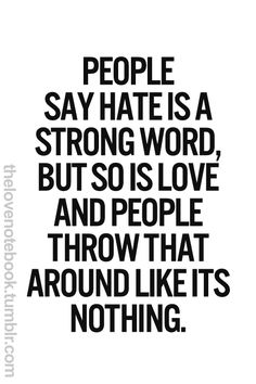 """People say that hate is a strong word, but so is love, and people throw that around like it's nothing."""