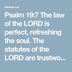 Psalm 19:7 The law of the LORD is perfect, refreshing the soul. The statutes of the LORD are trustworthy, making wise the simple.