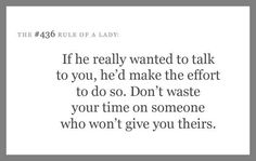 If he [she] really wanted to talk to you, he'd make the effort to do so. Don't waste your time on someone who won't give you theirs.