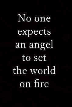 No one expects an angel to set the world on fire