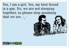 Yes, I am a girl. Yes, my best friend is a guy. No, we are not sleeping together, so please stop assuming that we are. -_-