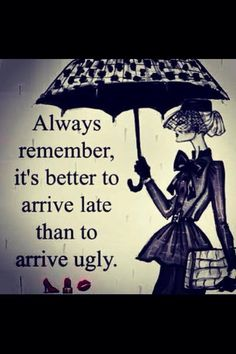 Always remember, it's better to arrive late than to arrive ugly quotes