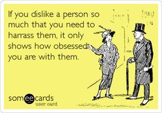 If you dislike a person so much that you need to harrass them, it only shows how obsessed you are with them.