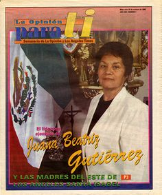 This weekly Spanish-language publication of the Los Angeles Times, La Opinión Para Tí, features an article on Juana Beatriz Gutiérrez and the Mothers of East Los Angeles (MELA). MELA started in 1985 when a group of women organized to fight a proposal for the construction of a new state prison in their neighborhood.   Juana Beatriz Gutiérrez Mothers of East Los Angeles (MELA) Collection. Latino Cultural Heritage Digital Archives.