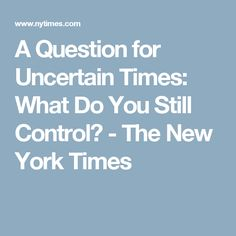 A Question for Uncertain Times: What Do You Still Control? - The New York Times